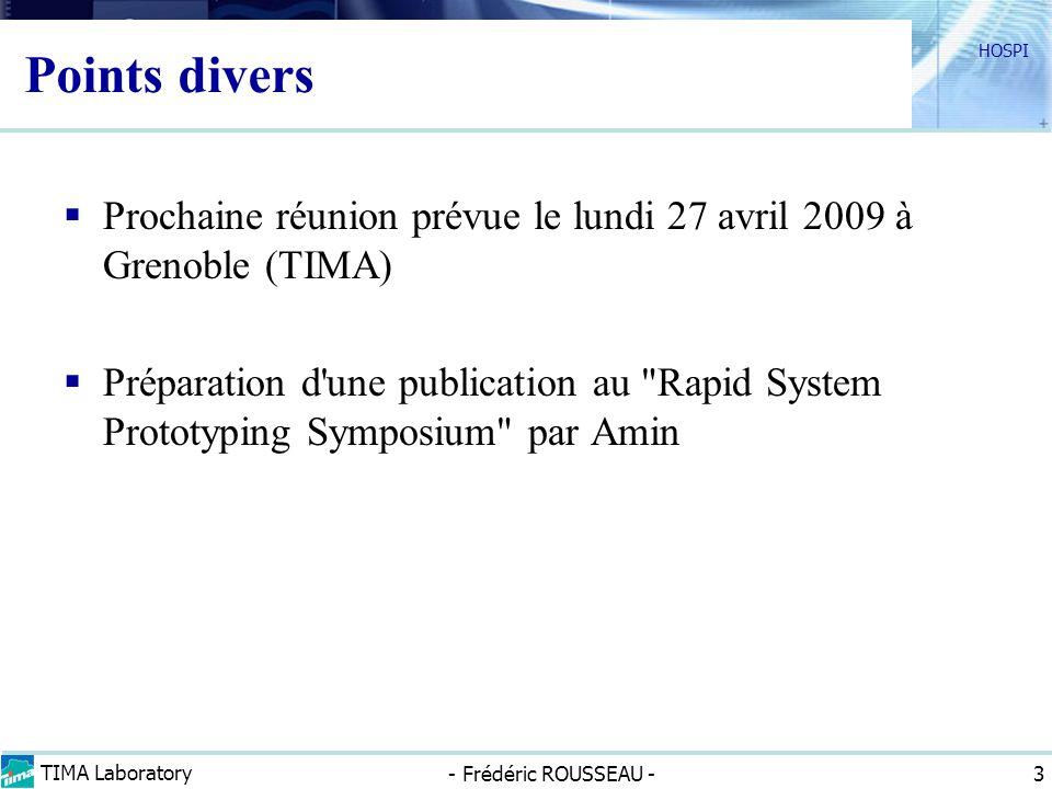 TIMA Laboratory - Frédéric ROUSSEAU - HOSPI 3 Points divers Prochaine réunion prévue le lundi 27 avril 2009 à Grenoble (TIMA) Préparation d une publication au Rapid System Prototyping Symposium par Amin