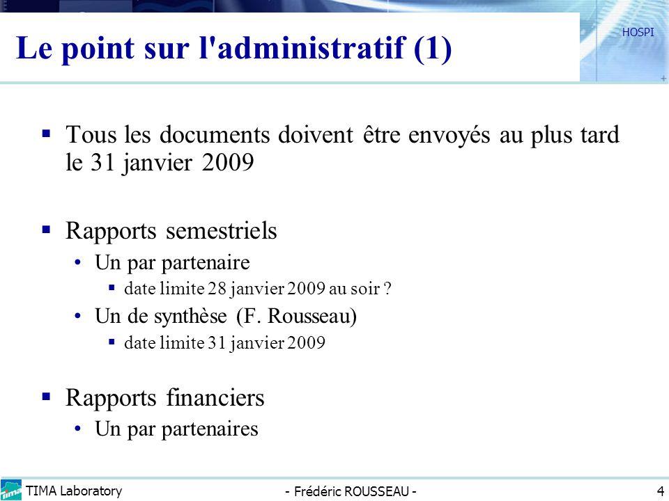 TIMA Laboratory - Frédéric ROUSSEAU - HOSPI 4 Le point sur l administratif (1) Tous les documents doivent être envoyés au plus tard le 31 janvier 2009 Rapports semestriels Un par partenaire date limite 28 janvier 2009 au soir .