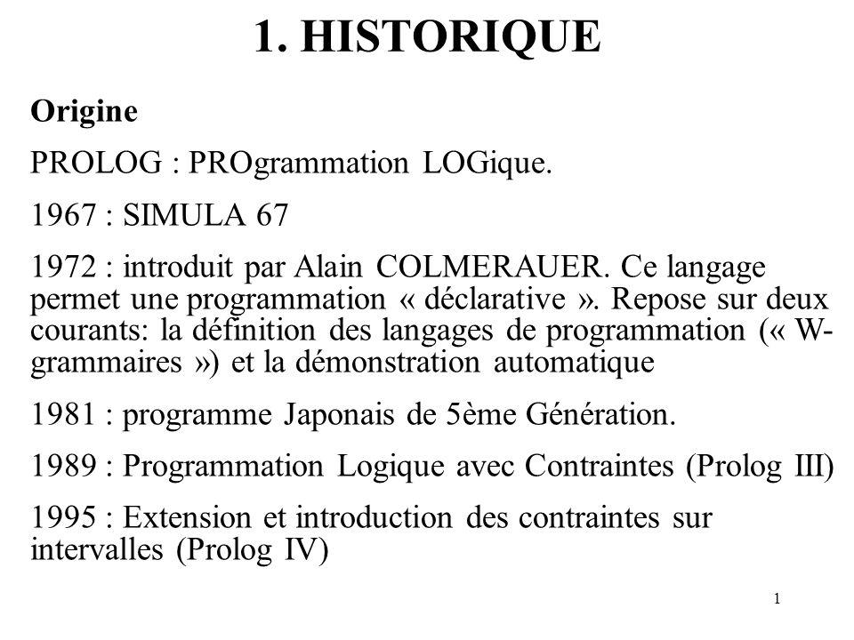 1 1. HISTORIQUE Origine PROLOG : PROgrammation LOGique. 1967 : SIMULA 67 1972 : introduit par Alain COLMERAUER. Ce langage permet une programmation «