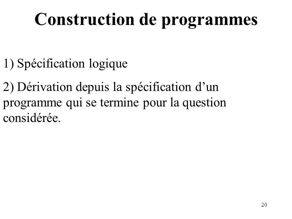 20 Construction de programmes 1) Spécification logique 2) Dérivation depuis la spécification dun programme qui se termine pour la question considérée.