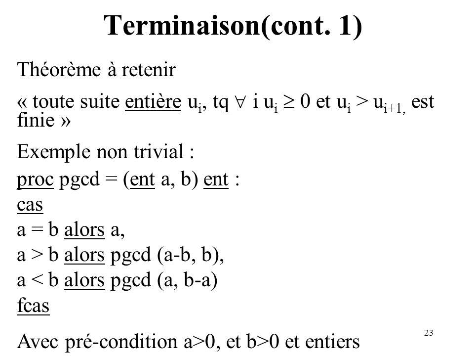 23 Terminaison(cont. 1) Théorème à retenir « toute suite entière u i, tq i u i 0 et u i > u i+1, est finie » Exemple non trivial : proc pgcd = (ent a,