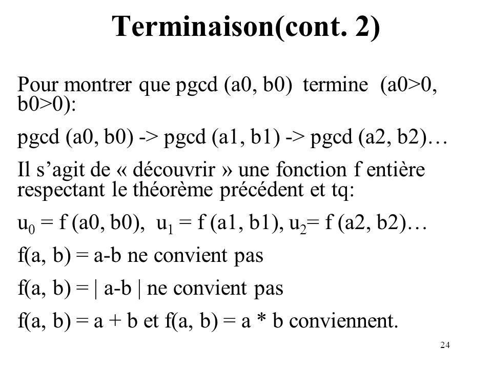 24 Terminaison(cont. 2) Pour montrer que pgcd (a0, b0) termine (a0>0, b0>0): pgcd (a0, b0) -> pgcd (a1, b1) -> pgcd (a2, b2)… Il sagit de « découvrir