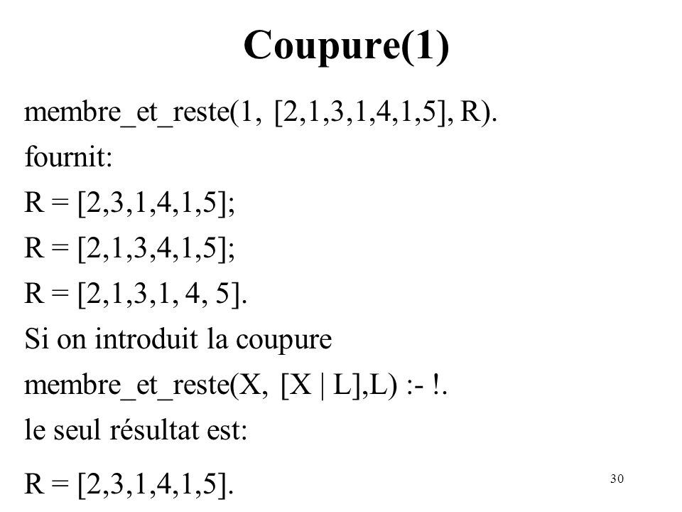 30 Coupure(1) membre_et_reste(1, [2,1,3,1,4,1,5], R). fournit: R = [2,3,1,4,1,5]; R = [2,1,3,4,1,5]; R = [2,1,3,1, 4, 5]. Si on introduit la coupure m