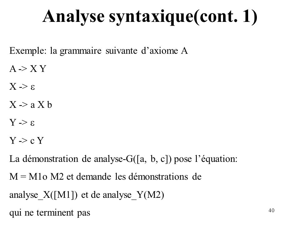40 Analyse syntaxique(cont. 1) Exemple: la grammaire suivante daxiome A A -> X Y X -> X -> a X b Y -> Y -> c Y La démonstration de analyse-G([a, b, c]