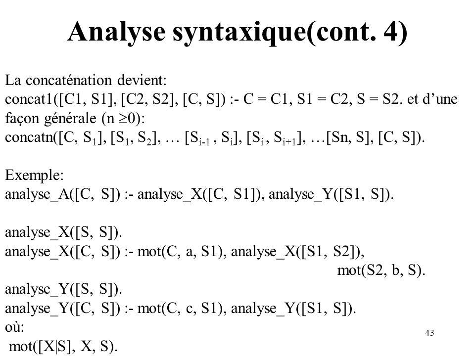 43 Analyse syntaxique(cont. 4) La concaténation devient: concat1([C1, S1], [C2, S2], [C, S]) :- C = C1, S1 = C2, S = S2. et dune façon générale (n 0):