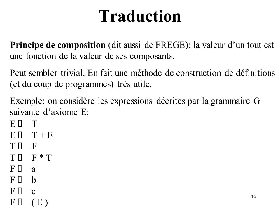46 Traduction Principe de composition (dit aussi de FREGE): la valeur dun tout est une fonction de la valeur de ses composants. Peut sembler trivial.