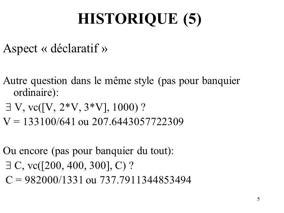 5 HISTORIQUE (5) Aspect « déclaratif » Autre question dans le même style (pas pour banquier ordinaire): V, vc([V, 2*V, 3*V], 1000) ? V = 133100/641 ou