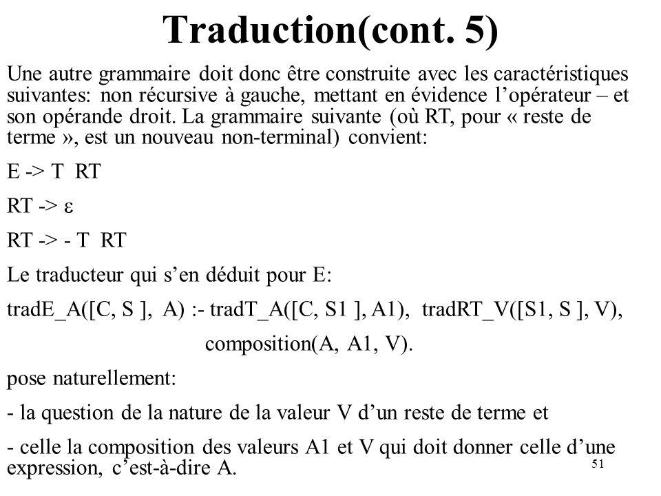 51 Traduction(cont. 5) Une autre grammaire doit donc être construite avec les caractéristiques suivantes: non récursive à gauche, mettant en évidence