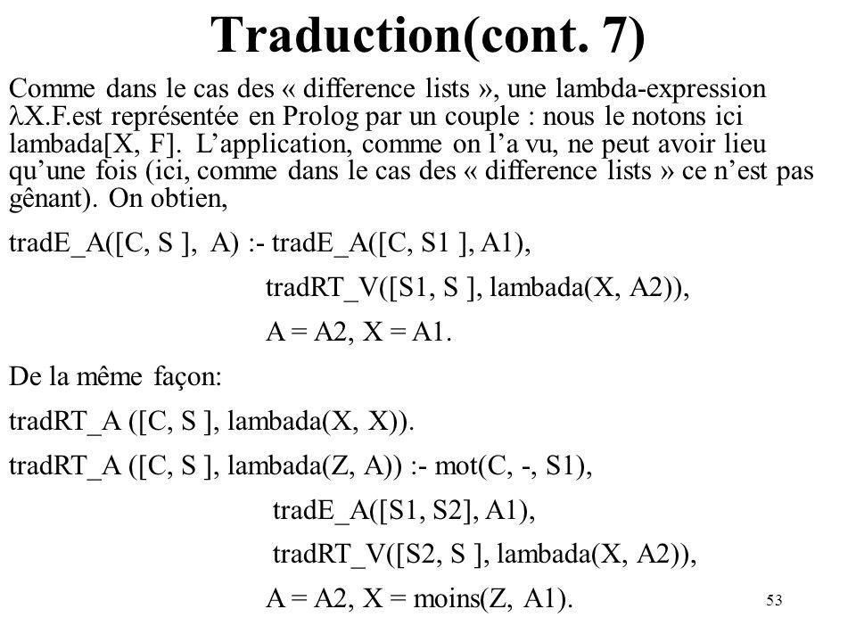 53 Traduction(cont. 7) Comme dans le cas des « difference lists », une lambda-expression X.F.est représentée en Prolog par un couple : nous le notons