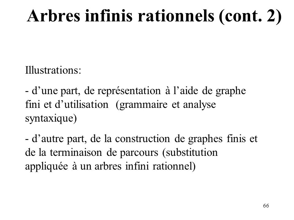 66 Arbres infinis rationnels (cont. 2) Illustrations: - dune part, de représentation à laide de graphe fini et dutilisation (grammaire et analyse synt