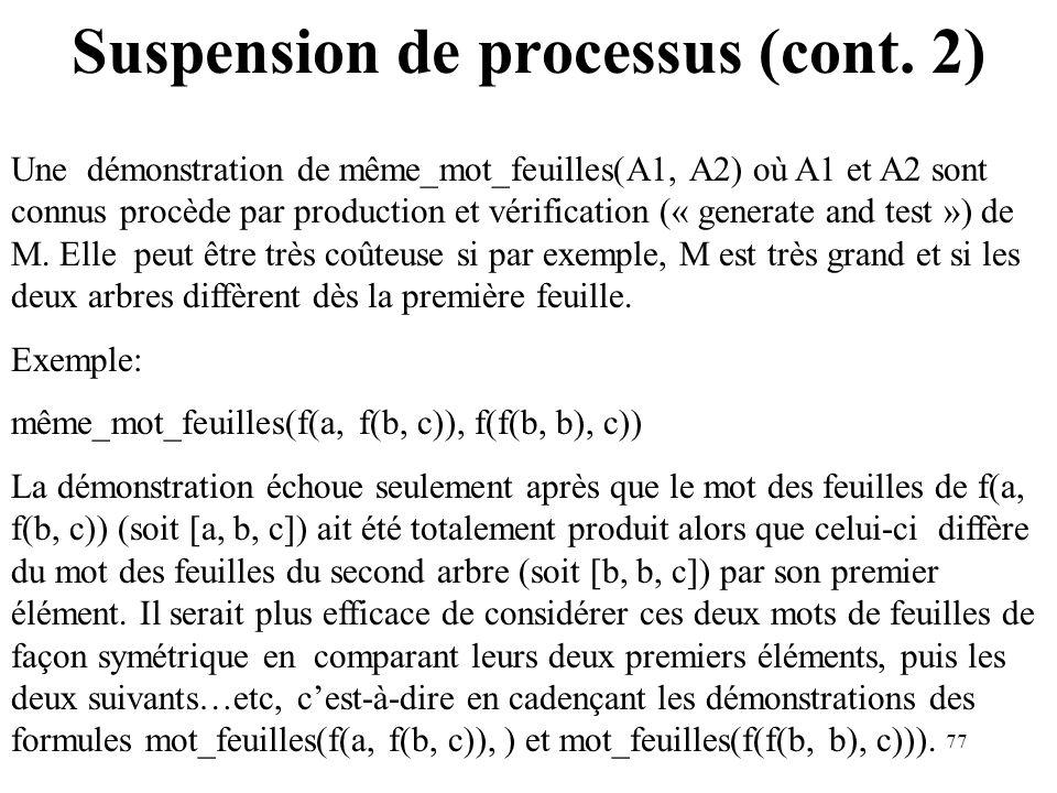 77 Suspension de processus (cont. 2) Une démonstration de même_mot_feuilles(A1, A2) où A1 et A2 sont connus procède par production et vérification («