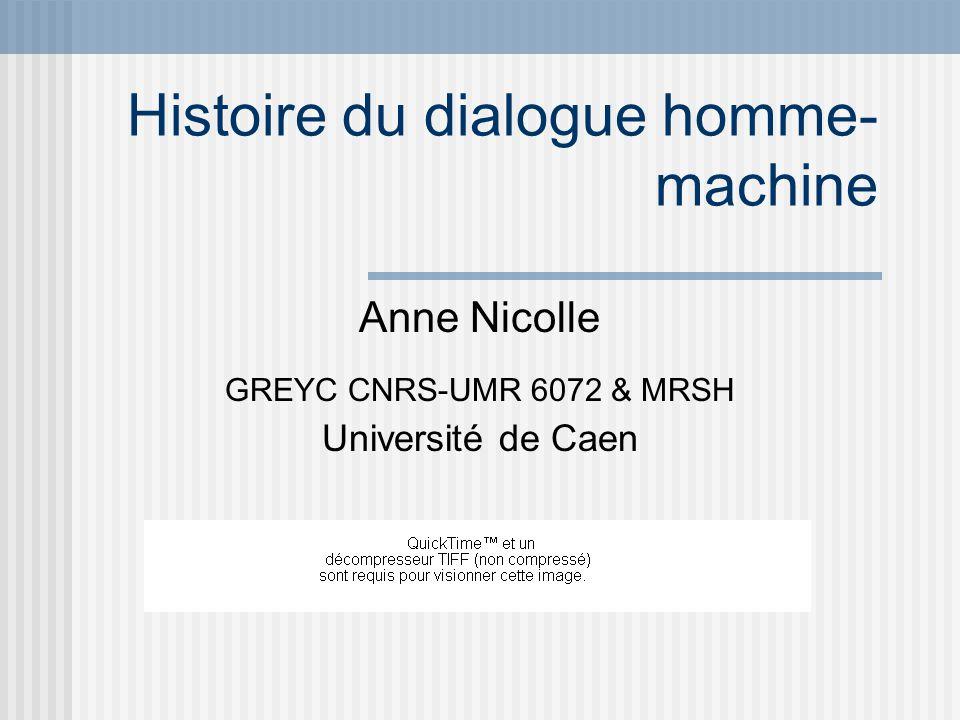 Histoire du dialogue homme- machine Anne Nicolle GREYC CNRS-UMR 6072 & MRSH Université de Caen