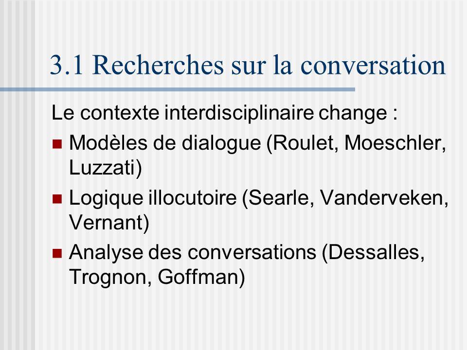 3.1 Recherches sur la conversation Le contexte interdisciplinaire change : Modèles de dialogue (Roulet, Moeschler, Luzzati) Logique illocutoire (Searle, Vanderveken, Vernant) Analyse des conversations (Dessalles, Trognon, Goffman)