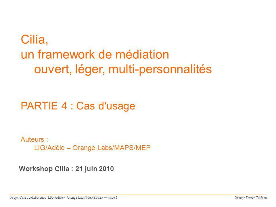 Groupe France Télécom Projet Cilia : collaboration LIG Adèle – Orange Labs/MAPS/MEP slide 1 Cilia, un framework de médiation ouvert, léger, multi-pers