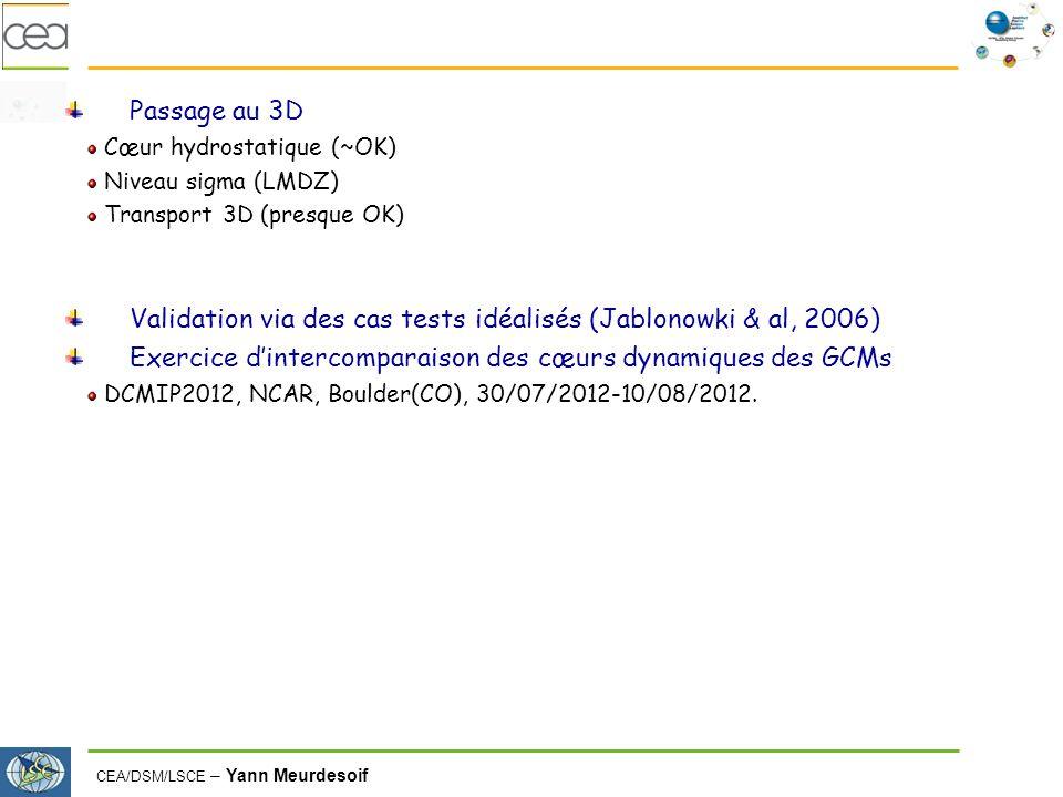CEA/DSM/LSCE – Yann Meurdesoif Passage au 3D Cœur hydrostatique (~OK) Niveau sigma (LMDZ) Transport 3D (presque OK) Validation via des cas tests idéalisés (Jablonowki & al, 2006) Exercice dintercomparaison des cœurs dynamiques des GCMs DCMIP2012, NCAR, Boulder(CO), 30/07/2012-10/08/2012.