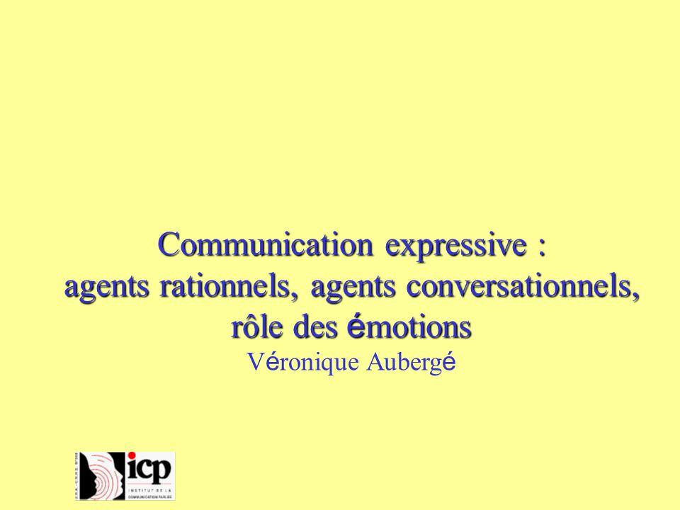 Communication expressive : agents rationnels, agents conversationnels, rôle des é motions V é ronique Auberg é