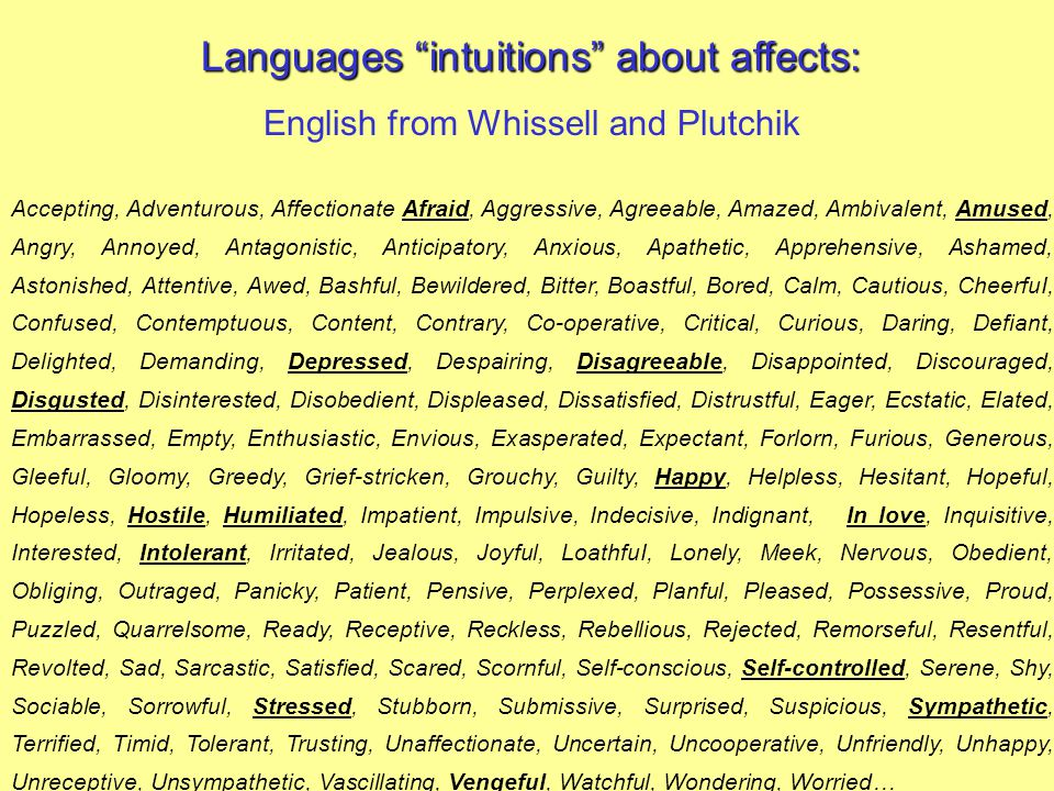 Languages intuitions about affects: English from Whissell and Plutchik Accepting, Adventurous, Affectionate Afraid, Aggressive, Agreeable, Amazed, Ambivalent, Amused, Angry, Annoyed, Antagonistic, Anticipatory, Anxious, Apathetic, Apprehensive, Ashamed, Astonished, Attentive, Awed, Bashful, Bewildered, Bitter, Boastful, Bored, Calm, Cautious, CheerfuI, Confused, Contemptuous, Content, Contrary, Co-operative, Critical, Curious, Daring, Defiant, Delighted, Demanding, Depressed, Despairing, Disagreeable, Disappointed, Discouraged, Disgusted, Disinterested, Disobedient, Displeased, Dissatisfied, Distrustful, Eager, Ecstatic, Elated, Embarrassed, Empty, Enthusiastic, Envious, Exasperated, Expectant, Forlorn, Furious, Generous, Gleeful, Gloomy, Greedy, Grief-stricken, Grouchy, Guilty, Happy, Helpless, Hesitant, Hopeful, Hopeless, Hostile, Humiliated, Impatient, Impulsive, Indecisive, Indignant, In love, Inquisitive, Interested, Intolerant, Irritated, Jealous, Joyful, LoathfuI, Lonely, Meek, Nervous, Obedient, Obliging, Outraged, Panicky, Patient, Pensive, Perplexed, Planful, Pleased, Possessive, Proud, Puzzled, Quarrelsome, Ready, Receptive, Reckless, Rebellious, Rejected, Remorseful, Resentful, Revolted, Sad, Sarcastic, Satisfied, Scared, Scornful, Self-conscious, Self-controlled, Serene, Shy, Sociable, Sorrowful, Stressed, Stubborn, Submissive, Surprised, Suspicious, Sympathetic, Terrified, Timid, Tolerant, Trusting, Unaffectionate, Uncertain, Uncooperative, Unfriendly, Unhappy, Unreceptive, Unsympathetic, Vascillating, Vengeful, Watchful, Wondering, Worried…