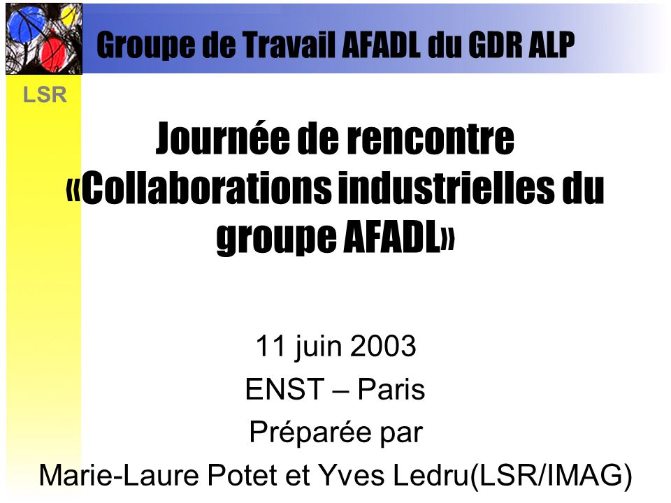 LSR Groupe de Travail AFADL du GDR ALP Journée de rencontre «Collaborations industrielles du groupe AFADL» 11 juin 2003 ENST – Paris Préparée par Marie-Laure Potet et Yves Ledru(LSR/IMAG)
