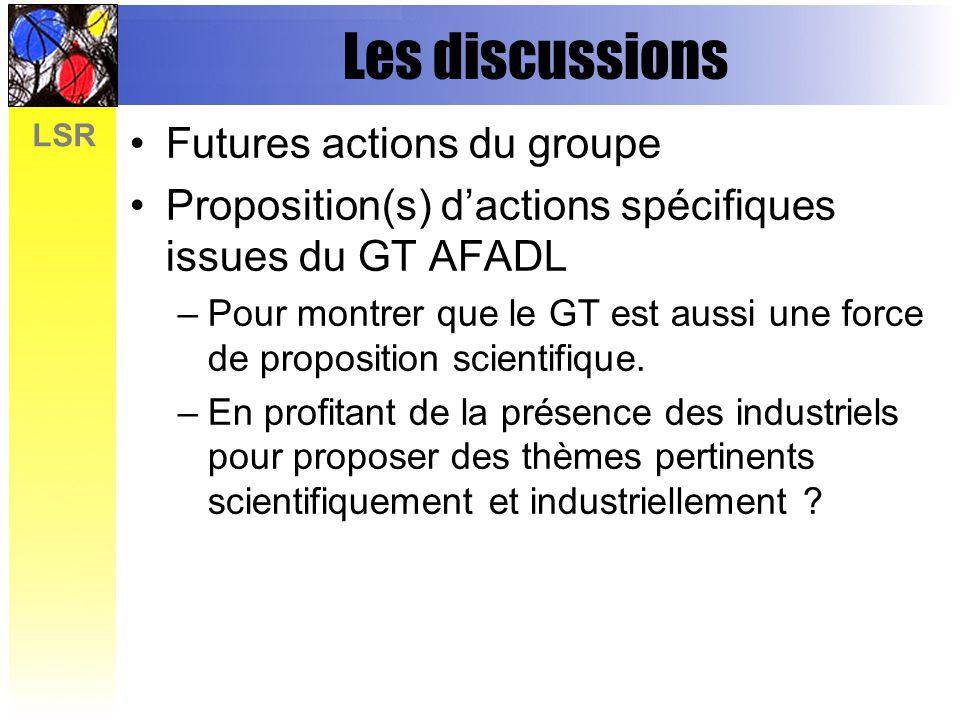 LSR Les discussions Futures actions du groupe Proposition(s) dactions spécifiques issues du GT AFADL –Pour montrer que le GT est aussi une force de proposition scientifique.