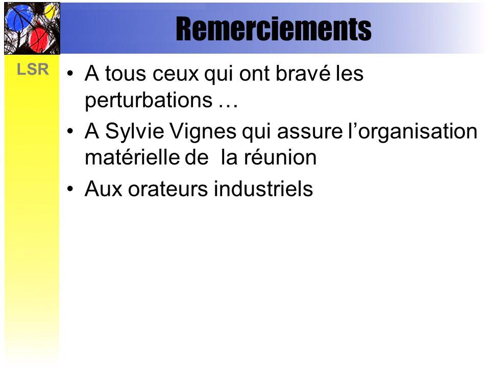 LSR Remerciements A tous ceux qui ont bravé les perturbations … A Sylvie Vignes qui assure lorganisation matérielle de la réunion Aux orateurs industr