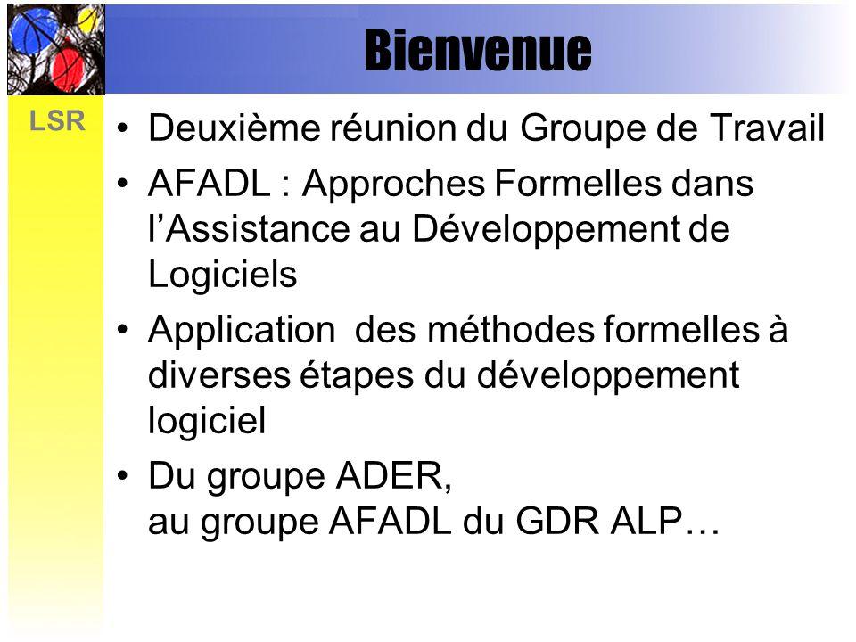 LSR Bienvenue Deuxième réunion du Groupe de Travail AFADL : Approches Formelles dans lAssistance au Développement de Logiciels Application des méthodes formelles à diverses étapes du développement logiciel Du groupe ADER, au groupe AFADL du GDR ALP…