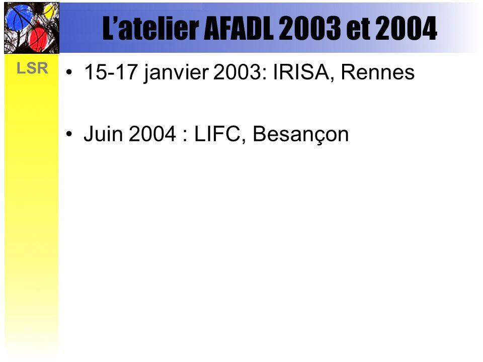 LSR Latelier AFADL 2003 et 2004 15-17 janvier 2003: IRISA, Rennes Juin 2004 : LIFC, Besançon