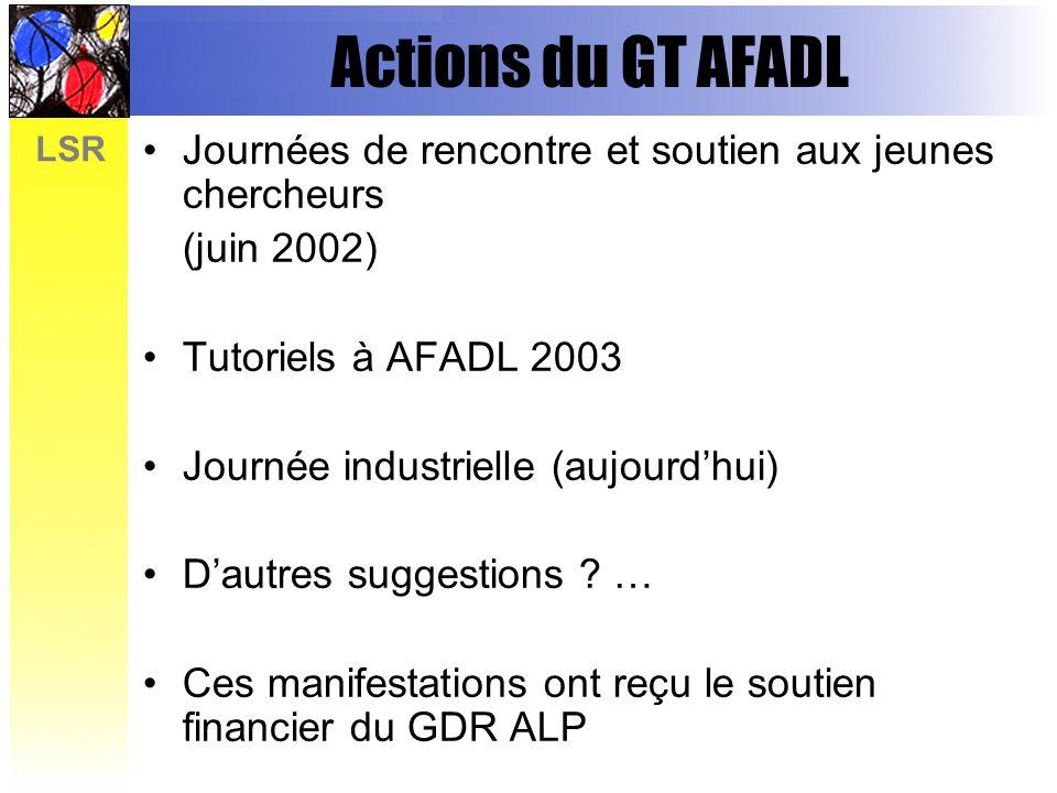 LSR Actions du GT AFADL Journées de rencontre et soutien aux jeunes chercheurs (juin 2002) Tutoriels à AFADL 2003 Journée industrielle (aujourdhui) Dautres suggestions .