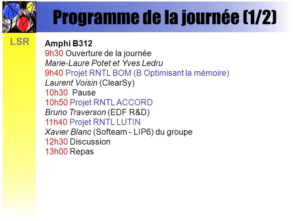 LSR Programme de la journée (1/2) Amphi B312 9h30 Ouverture de la journée Marie-Laure Potet et Yves Ledru 9h40 Projet RNTL BOM (B Optimisant la mémoire) Laurent Voisin (ClearSy) 10h30 Pause 10h50 Projet RNTL ACCORD Bruno Traverson (EDF R&D) 11h40 Projet RNTL LUTIN Xavier Blanc (Softeam - LIP6) du groupe 12h30 Discussion 13h00 Repas