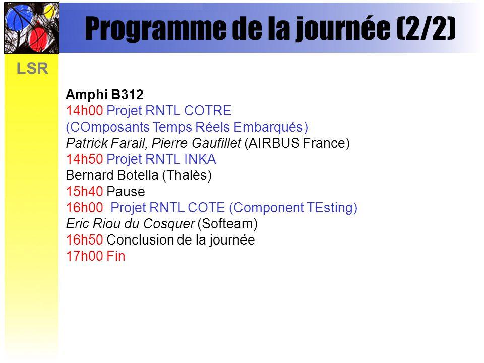 LSR Programme de la journée (2/2) Amphi B312 14h00 Projet RNTL COTRE (COmposants Temps Réels Embarqués) Patrick Farail, Pierre Gaufillet (AIRBUS France) 14h50 Projet RNTL INKA Bernard Botella (Thalès) 15h40 Pause 16h00 Projet RNTL COTE (Component TEsting) Eric Riou du Cosquer (Softeam) 16h50 Conclusion de la journée 17h00 Fin
