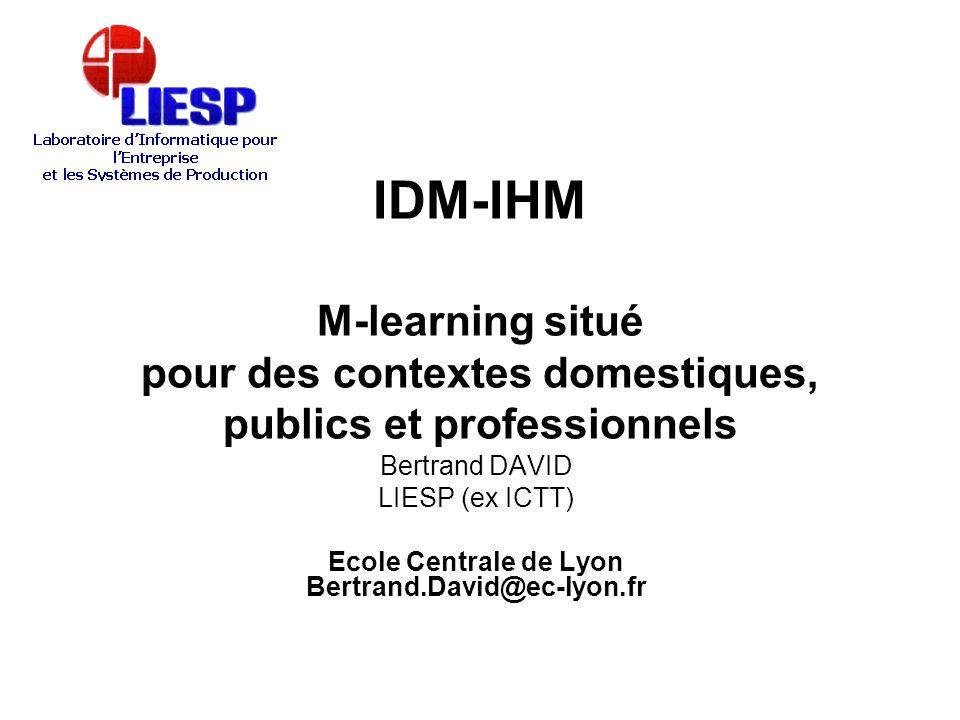 IDM-IHM M-learning situé pour des contextes domestiques, publics et professionnels Bertrand DAVID LIESP (ex ICTT) Ecole Centrale de Lyon Bertrand.Davi