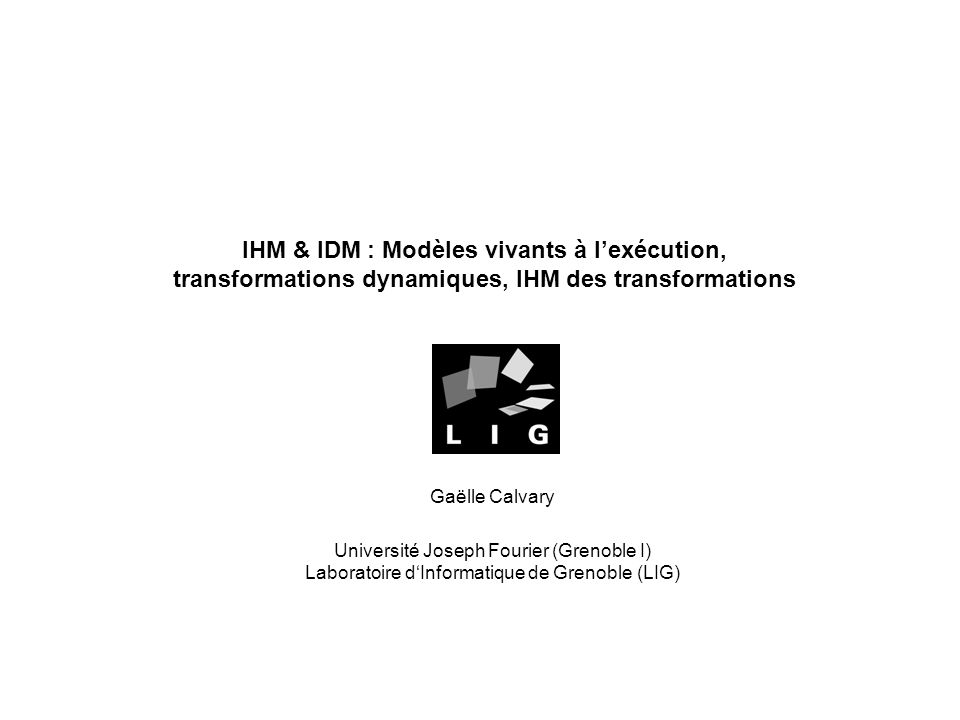 IHM & IDM : Modèles vivants à lexécution, transformations dynamiques, IHM des transformations Gaëlle Calvary Université Joseph Fourier (Grenoble I) Laboratoire dInformatique de Grenoble (LIG)