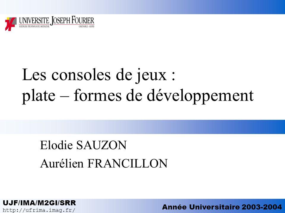 UJF/IMA/M2GI/SRR http://ufrima.imag.fr/ Année Universitaire 2003-2004 Les consoles de jeux : plate – formes de développement Elodie SAUZON Aurélien FR