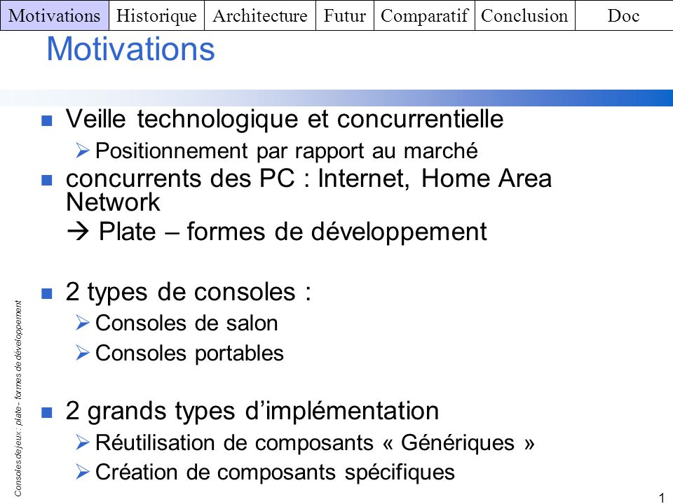 Consoles de jeux : plate - formes de développement 1 Game Boy Advance SP Architecture matérielle : Processeur : 32-bit RISC 32 Ko de WRAM (Window Random Access Memory ) 96 Ko de VRAM (Video RAM) Mémoire principale : 256 Ko ( WRAM externe) Ecran Rétro – éclairé TFT color LCD Processeur graphique : Intégré au processeur principal (32768 couleurs) Résolution : 240 x 160 Son : Architecture stéréo PCM MotivationsHistoriqueArchitectureFuturComparatifConclusionDoc