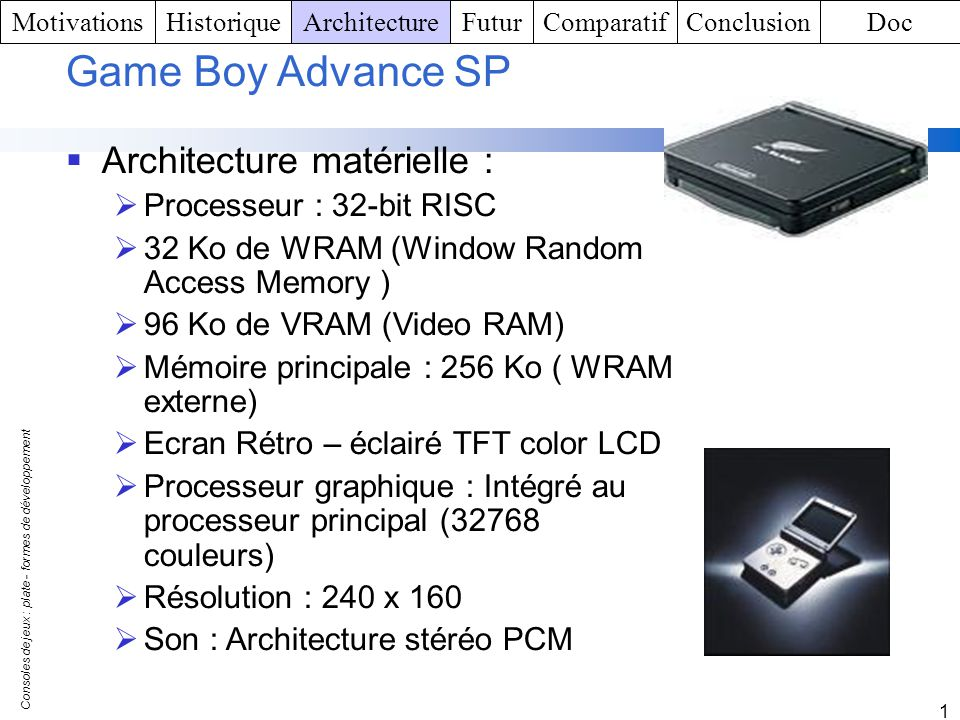 Consoles de jeux : plate - formes de développement 1 Game Boy Advance SP Architecture matérielle : Processeur : 32-bit RISC 32 Ko de WRAM (Window Rand