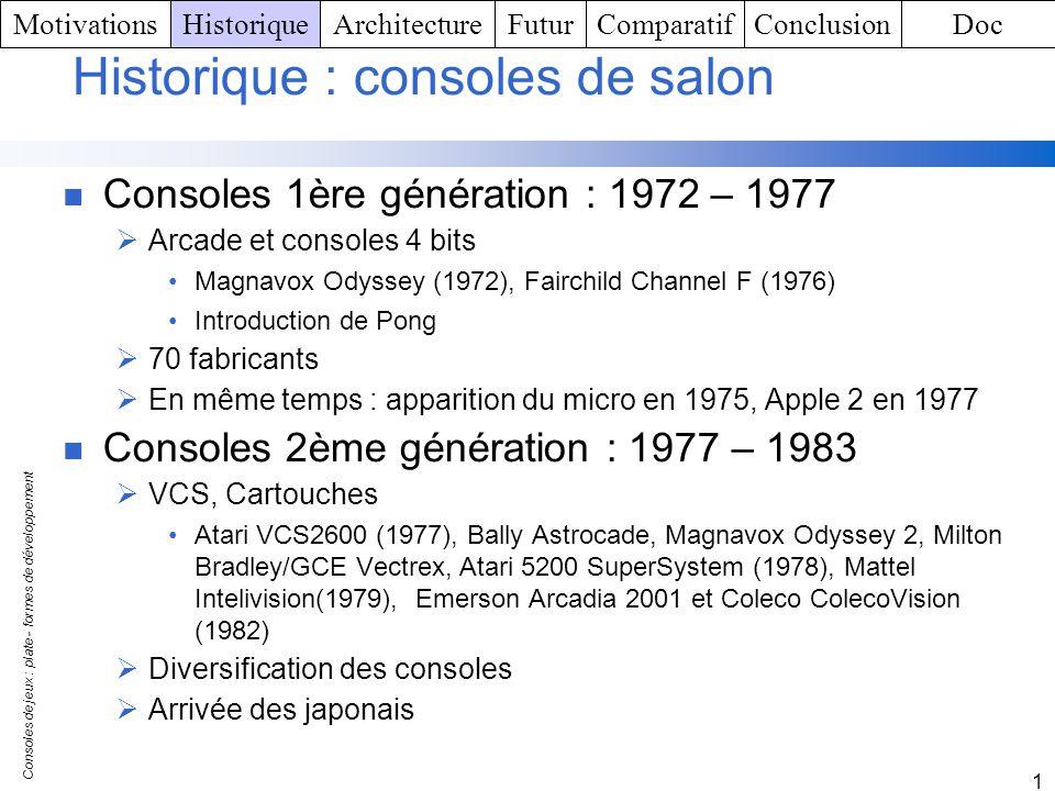 Consoles de jeux : plate - formes de développement 1 1983 : crash dAtari Sortie et succès de la NES au Japon Confustion PC / Consoles pour le grand public PC, Microsoft, Apple 2 PC : alternative au jeu Consoles 3ème génération : 1983 – 1989 PC familial (Commodore 64, Sinclair, Amstrad) Consoles : Nintendo NES(1985), Atari 7800 ProSystem et Sega Master System(1986) Jeux : forte créativité, variété MotivationsHistoriqueArchitectureFuturComparatifConclusionDoc