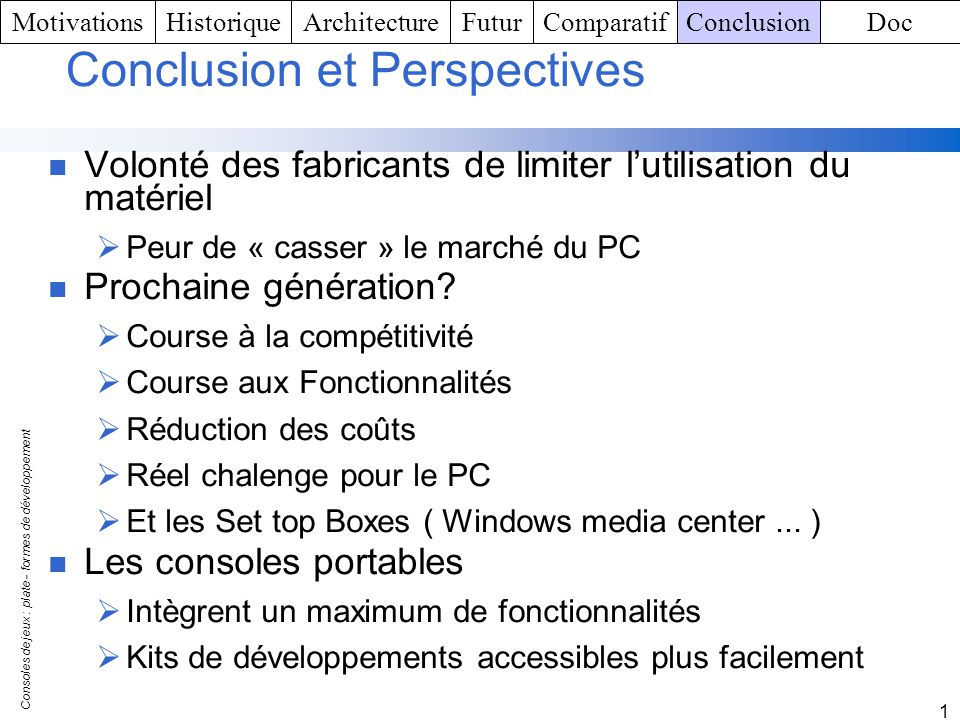 Consoles de jeux : plate - formes de développement 1 Conclusion et Perspectives Volonté des fabricants de limiter lutilisation du matériel Peur de « c