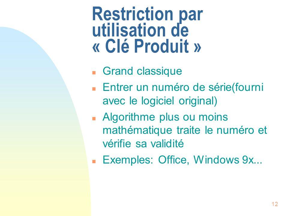 12 Restriction par utilisation de « Clé Produit » n Grand classique n Entrer un numéro de série(fourni avec le logiciel original) n Algorithme plus ou moins mathématique traite le numéro et vérifie sa validité n Exemples: Office, Windows 9x...