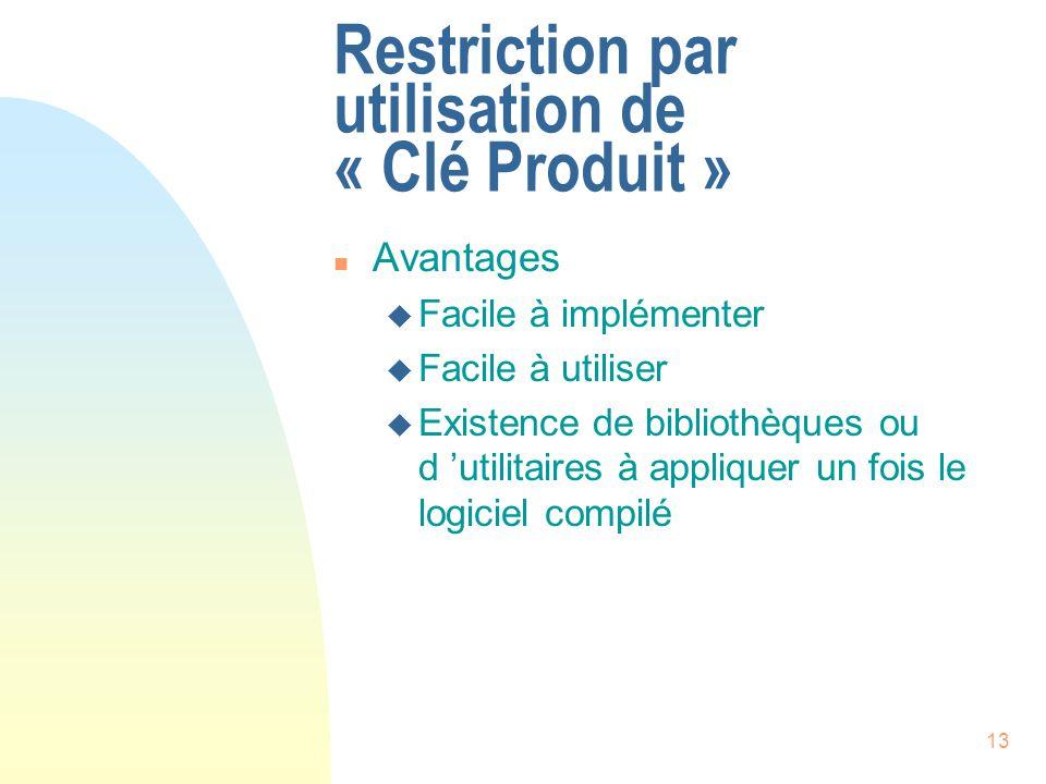 13 Restriction par utilisation de « Clé Produit » n Avantages u Facile à implémenter u Facile à utiliser u Existence de bibliothèques ou d utilitaires à appliquer un fois le logiciel compilé