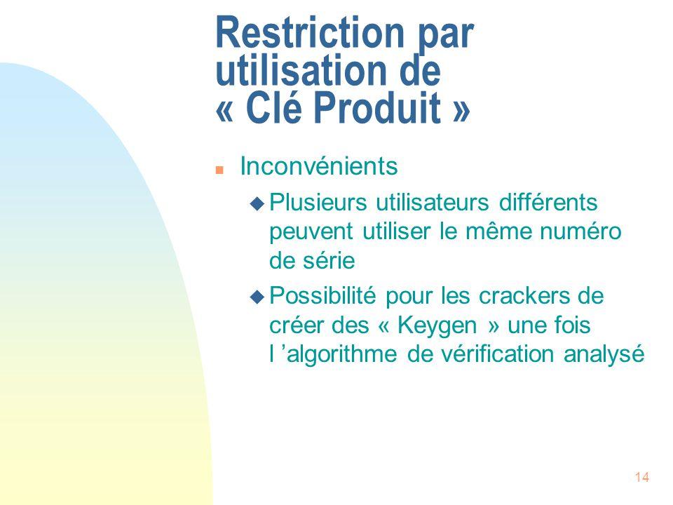 14 Restriction par utilisation de « Clé Produit » n Inconvénients u Plusieurs utilisateurs différents peuvent utiliser le même numéro de série u Possibilité pour les crackers de créer des « Keygen » une fois l algorithme de vérification analysé