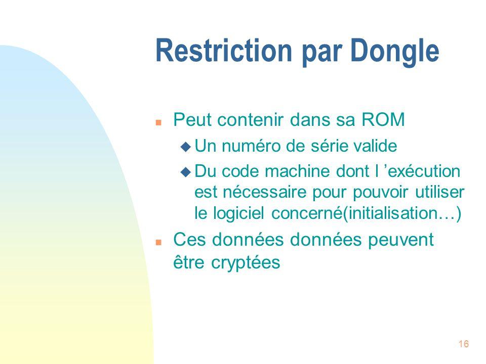 16 Restriction par Dongle n Peut contenir dans sa ROM u Un numéro de série valide u Du code machine dont l exécution est nécessaire pour pouvoir utiliser le logiciel concerné(initialisation…) n Ces données données peuvent être cryptées