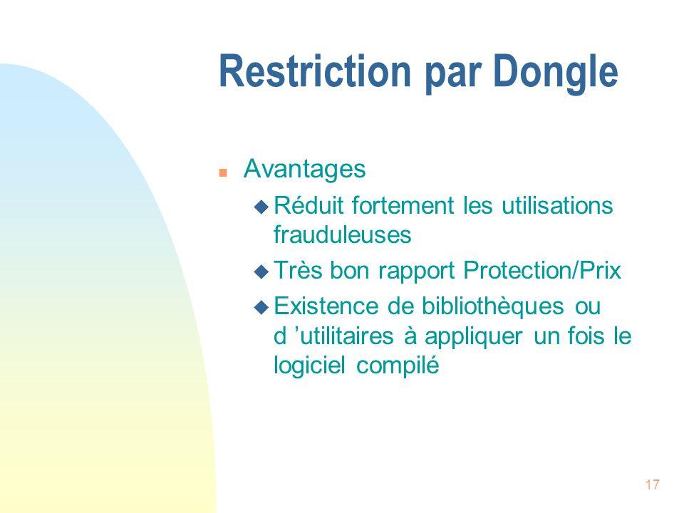 17 Restriction par Dongle n Avantages u Réduit fortement les utilisations frauduleuses u Très bon rapport Protection/Prix u Existence de bibliothèques ou d utilitaires à appliquer un fois le logiciel compilé
