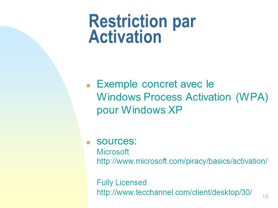 19 Restriction par Activation n Exemple concret avec le Windows Process Activation (WPA) pour Windows XP n sources: Microsoft http://www.microsoft.com/piracy/basics/activation/ Fully Licensed http://www.tecchannel.com/client/desktop/30/