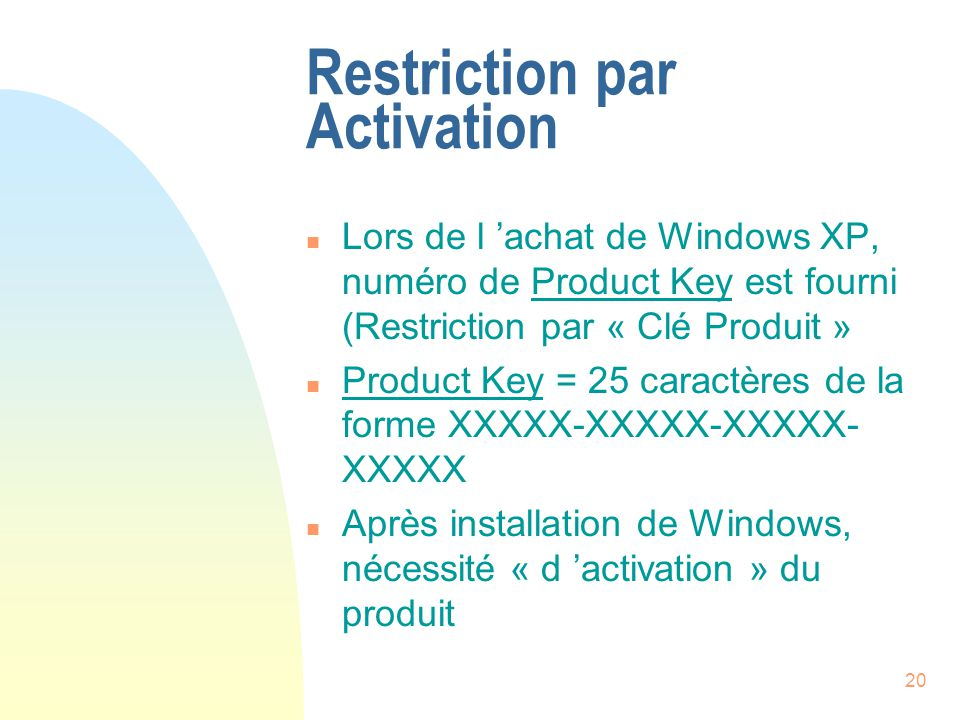20 Restriction par Activation n Lors de l achat de Windows XP, numéro de Product Key est fourni (Restriction par « Clé Produit » n Product Key = 25 ca