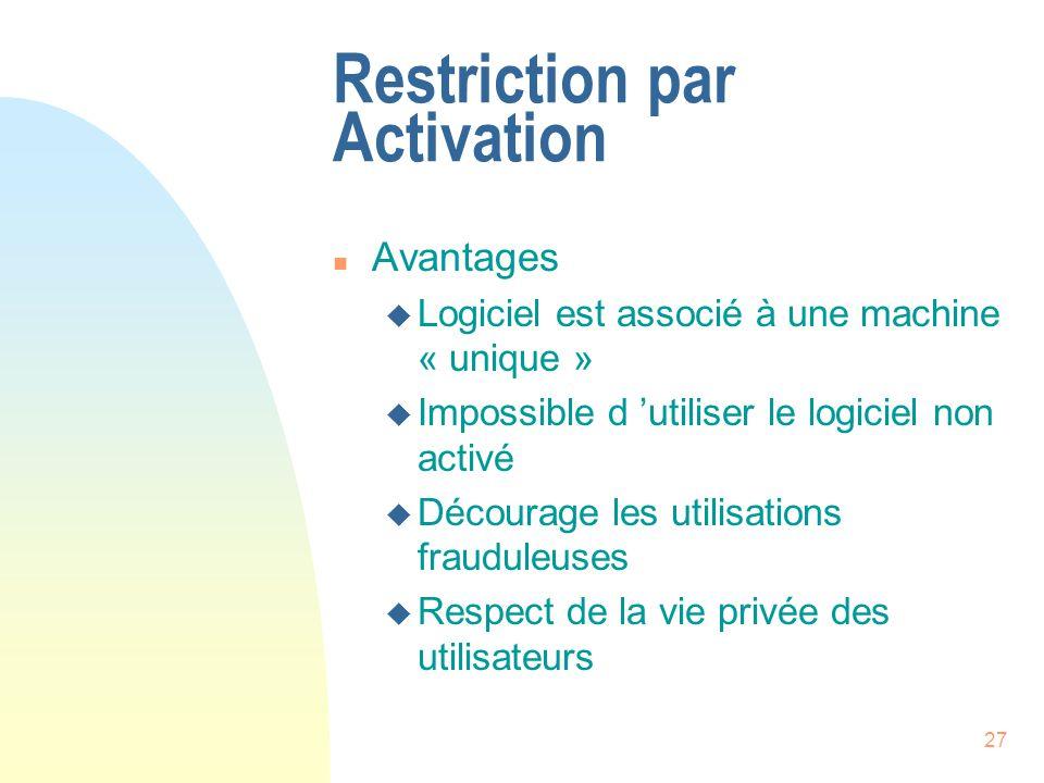 27 Restriction par Activation n Avantages u Logiciel est associé à une machine « unique » u Impossible d utiliser le logiciel non activé u Décourage les utilisations frauduleuses u Respect de la vie privée des utilisateurs