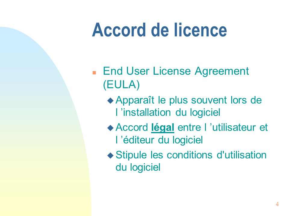 4 Accord de licence n End User License Agreement (EULA) u Apparaît le plus souvent lors de l installation du logiciel u Accord légal entre l utilisate