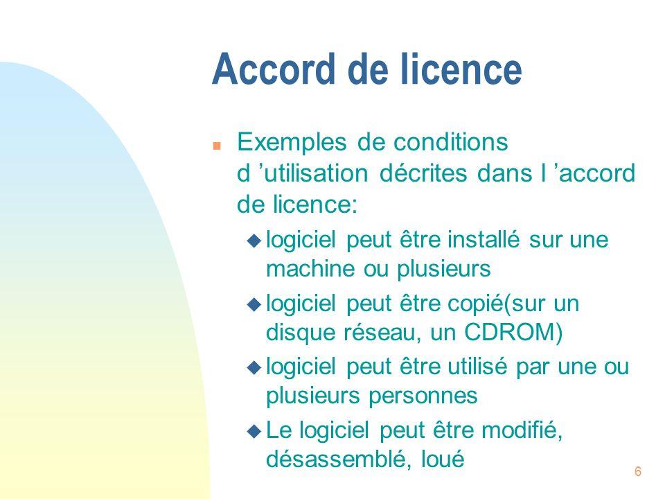 6 Accord de licence n Exemples de conditions d utilisation décrites dans l accord de licence: u logiciel peut être installé sur une machine ou plusieurs u logiciel peut être copié(sur un disque réseau, un CDROM) u logiciel peut être utilisé par une ou plusieurs personnes u Le logiciel peut être modifié, désassemblé, loué