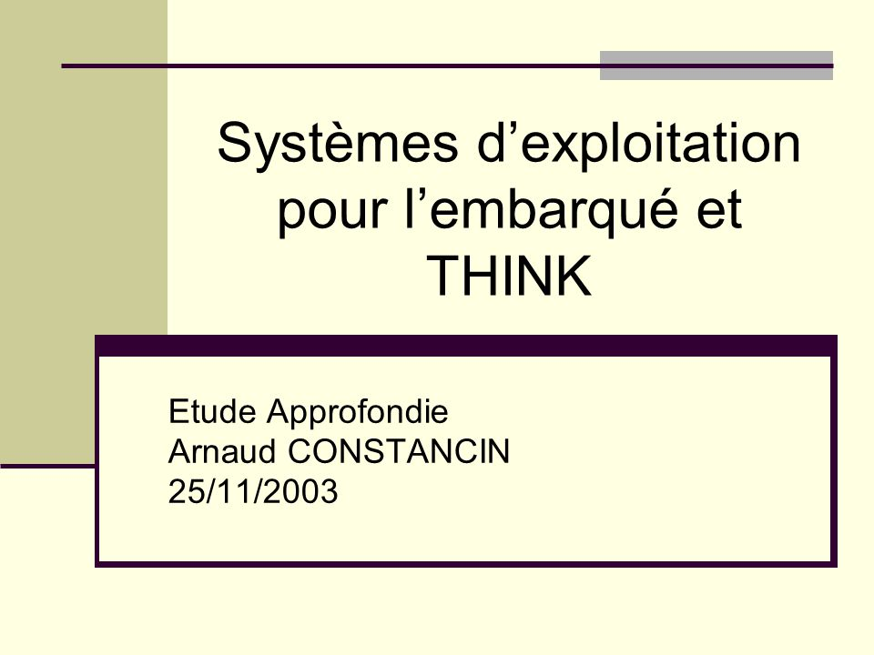 Systèmes dexploitation pour lembarqué et THINK Etude Approfondie Arnaud CONSTANCIN 25/11/2003