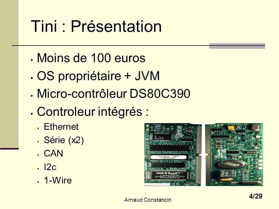 Arnaud Constancin 4/29 Tini : Présentation Moins de 100 euros OS propriétaire + JVM Micro-contrôleur DS80C390 Controleur intégrés : Ethernet Série (x2) CAN I2c 1-Wire