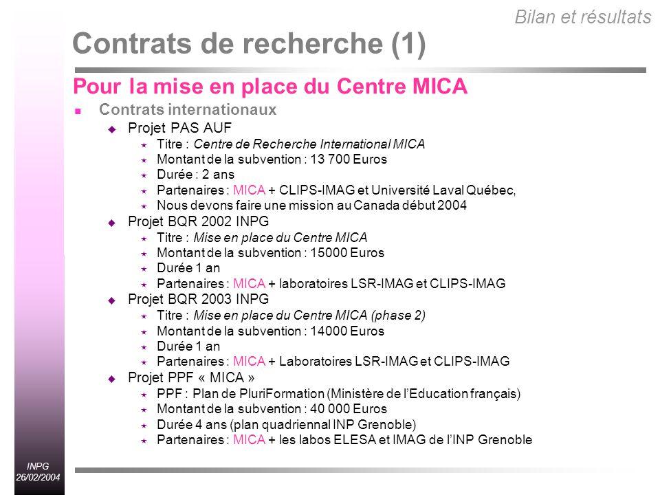 INPG 26/02/2004 Contrats de recherche (1) Contrats internationaux Projet PAS AUF Titre : Centre de Recherche International MICA Montant de la subvention : 13 700 Euros Durée : 2 ans Partenaires : MICA + CLIPS-IMAG et Université Laval Québec, Nous devons faire une mission au Canada début 2004 Projet BQR 2002 INPG Titre : Mise en place du Centre MICA Montant de la subvention : 15000 Euros Durée 1 an Partenaires : MICA + laboratoires LSR-IMAG et CLIPS-IMAG Projet BQR 2003 INPG Titre : Mise en place du Centre MICA (phase 2) Montant de la subvention : 14000 Euros Durée 1 an Partenaires : MICA + Laboratoires LSR-IMAG et CLIPS-IMAG Projet PPF « MICA » PPF : Plan de PluriFormation (Ministère de lEducation français) Montant de la subvention : 40 000 Euros Durée 4 ans (plan quadriennal INP Grenoble) Partenaires : MICA + les labos ELESA et IMAG de lINP Grenoble Bilan et résultats Pour la mise en place du Centre MICA