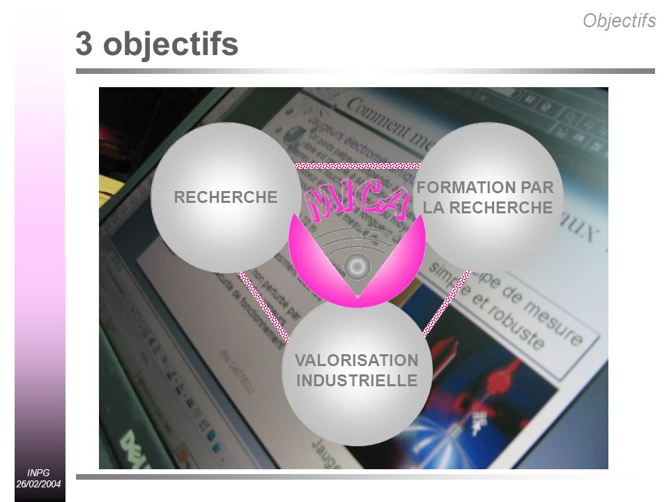 INPG 26/02/2004 Recherche : Objectifs scientifiques Technologies de linformation systèmes dexécution ou de contrôle systèmes de création et dassistance pénétration de linformatique dans tous les domaines industriels et grand public De nouveaux critères pour les systèmes fiabilité, efficacité, rapidité et utilisabilité interaction homme-machine, facilité dapprentissage, sécurité et confidentialité des informations Leur conception doit prendre en compte lhomme (utilisateur) lhomme est plus efficace et plus fiable sil utilise ses 5 sens lutilisation des informations multimédia devient incontournable (texte, images, sons, gestes) la communication entre la machine et lhomme doit être la plus naturelle possible utilisation de la parole (langue vietnamienne) Objectifs